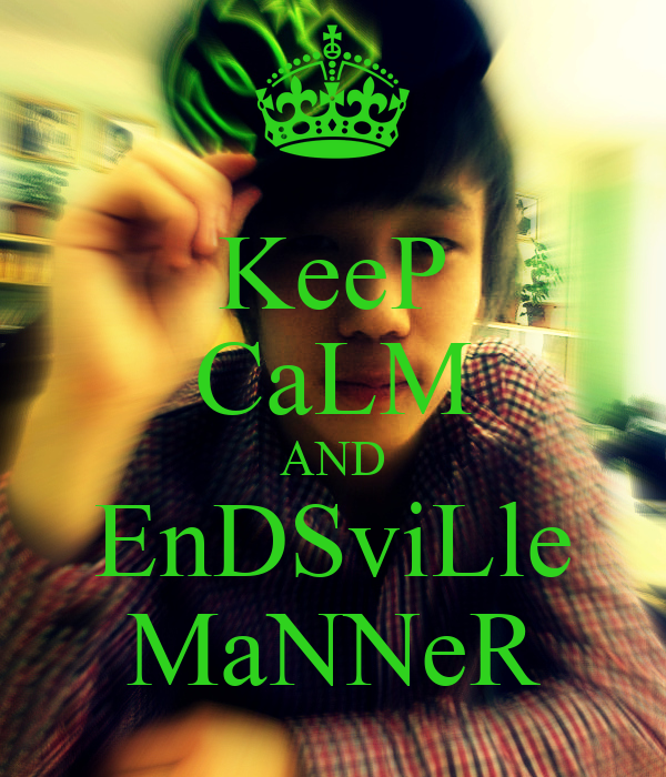 KeeP CaLM AND EnDSviLle MaNNeR