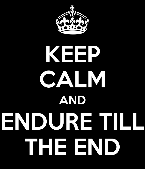 KEEP CALM AND ENDURE TILL THE END