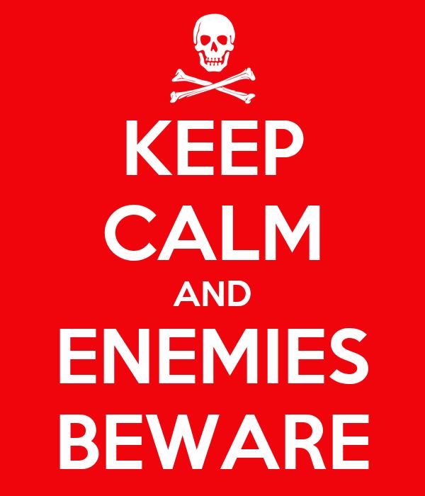 KEEP CALM AND ENEMIES BEWARE