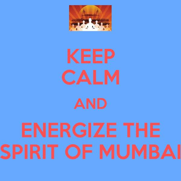 KEEP CALM AND ENERGIZE THE SPIRIT OF MUMBAI