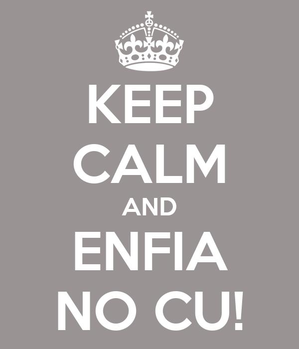 KEEP CALM AND ENFIA NO CU!