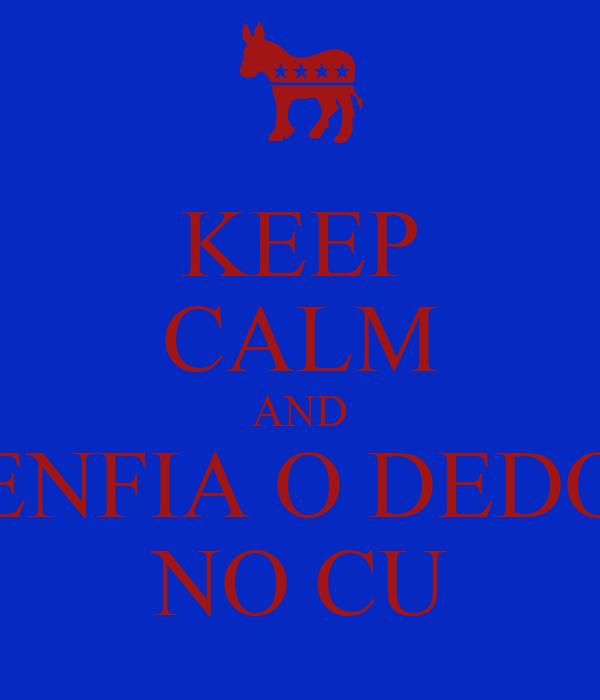 KEEP CALM AND ENFIA O DEDO NO CU