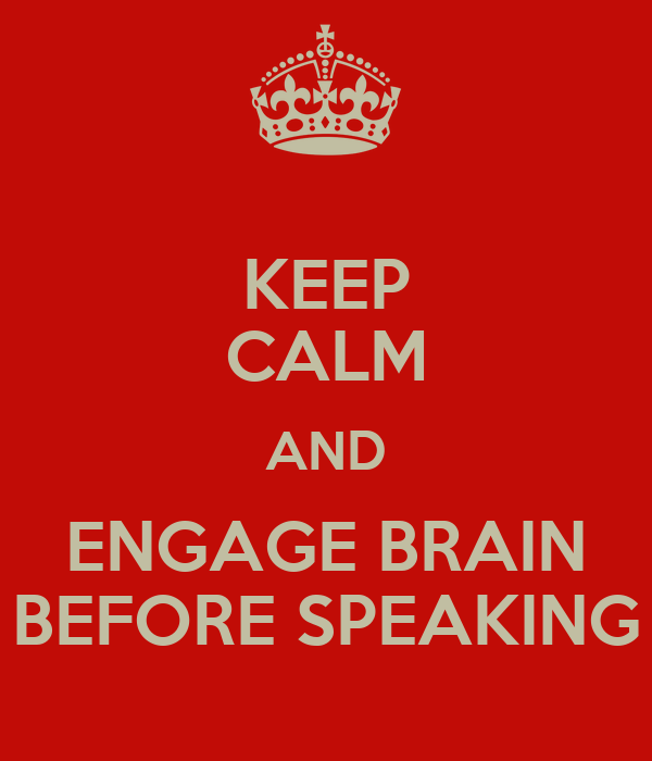 KEEP CALM AND ENGAGE BRAIN BEFORE SPEAKING