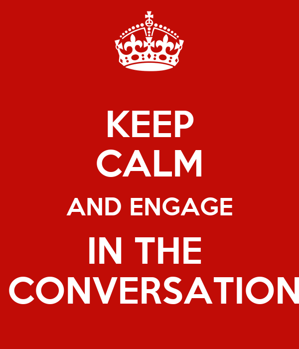 KEEP CALM AND ENGAGE IN THE   CONVERSATION