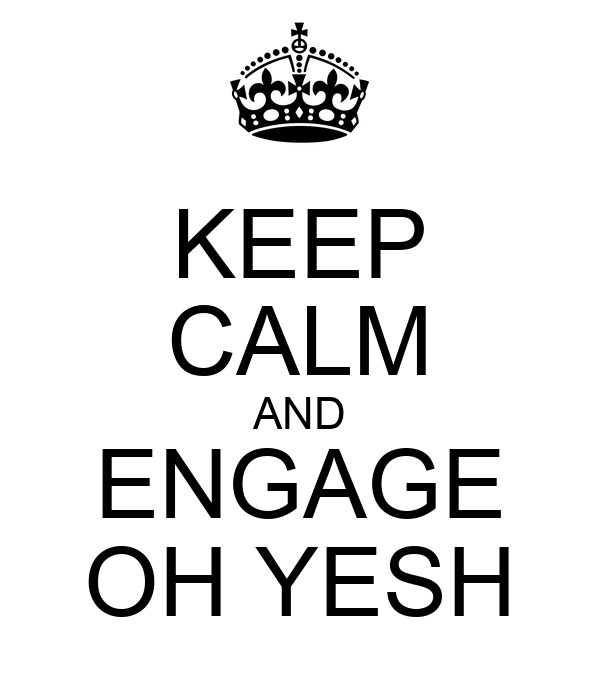 KEEP CALM AND ENGAGE OH YESH