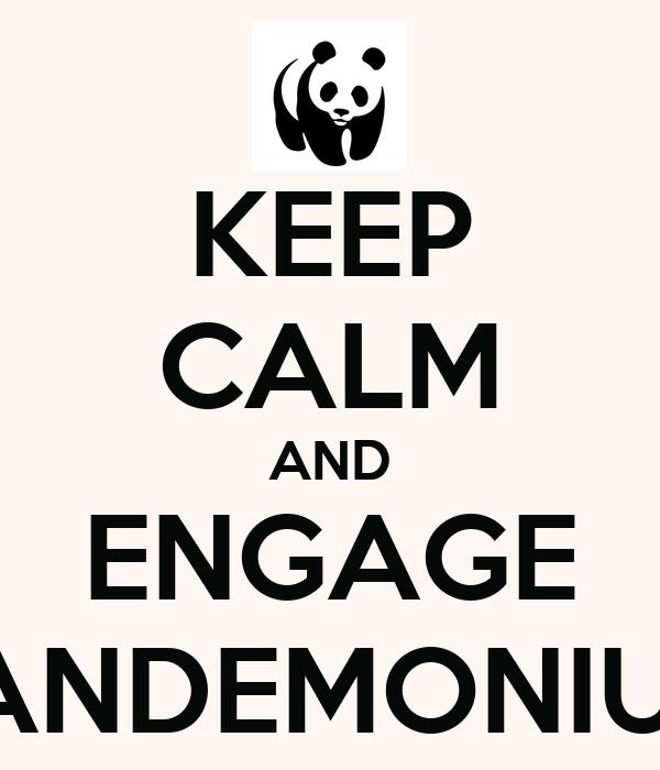 KEEP CALM AND ENGAGE PANDEMONIUM