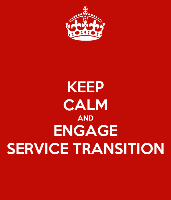 KEEP CALM AND ENGAGE SERVICE TRANSITION