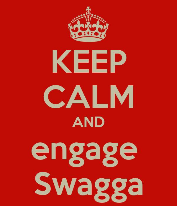 KEEP CALM AND engage  Swagga