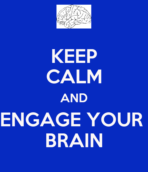 KEEP CALM AND ENGAGE YOUR  BRAIN