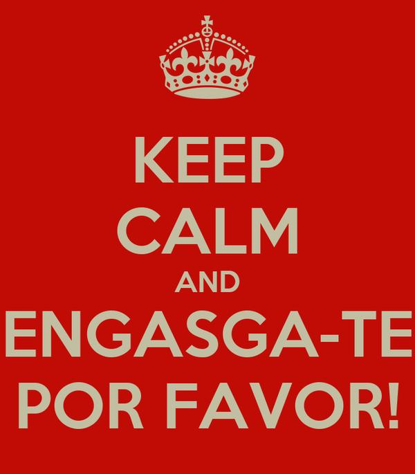 KEEP CALM AND ENGASGA-TE POR FAVOR!