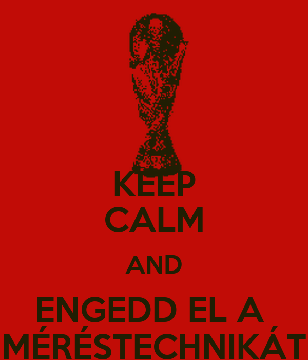 KEEP CALM AND ENGEDD EL A  MÉRÉSTECHNIKÁT