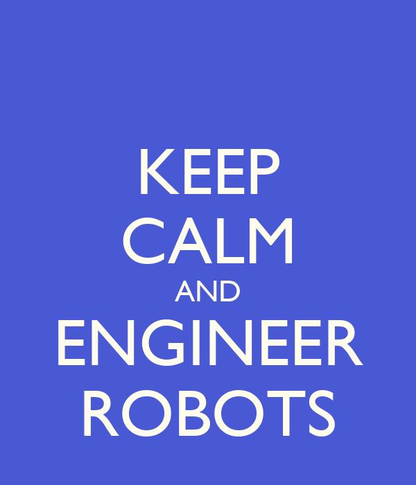 KEEP CALM AND ENGINEER ROBOTS