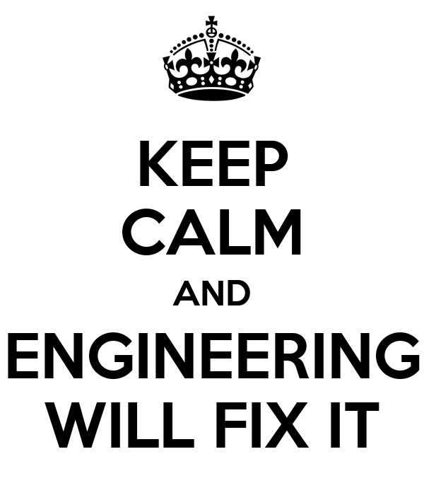 KEEP CALM AND ENGINEERING WILL FIX IT