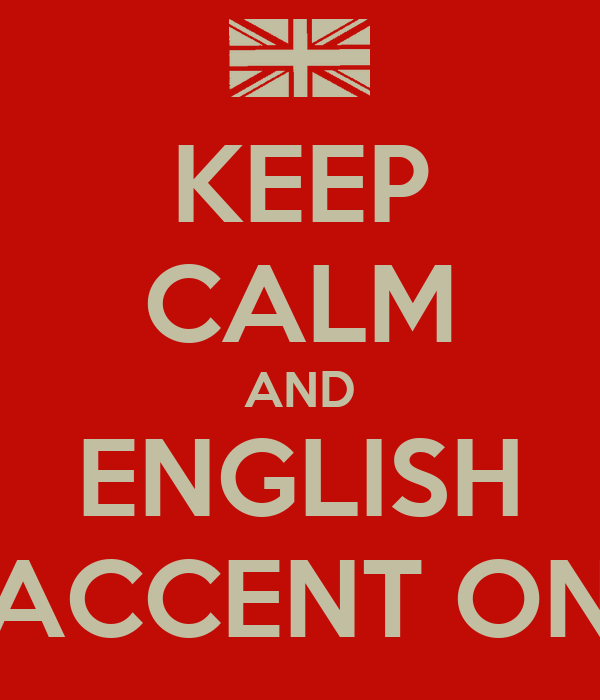 KEEP CALM AND ENGLISH ACCENT ON