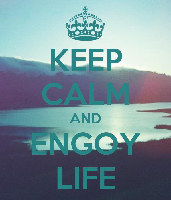 KEEP CALM AND ENGOY LIFE