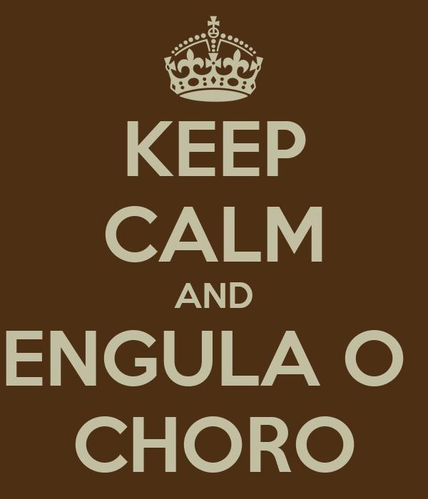 KEEP CALM AND ENGULA O  CHORO