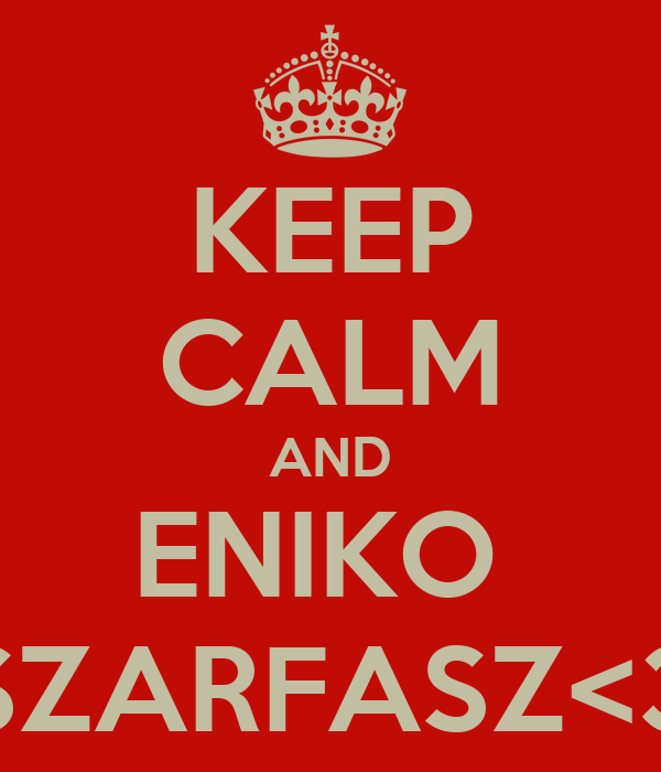 KEEP CALM AND ENIKO  SZARFASZ<3