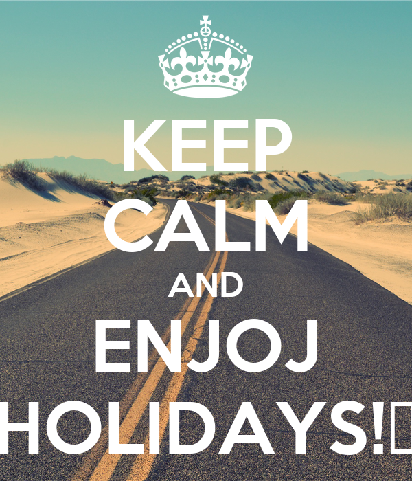 KEEP CALM AND ENJOJ HOLIDAYS!😎