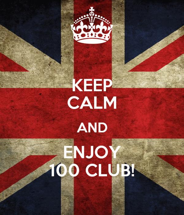 KEEP CALM AND ENJOY 100 CLUB!