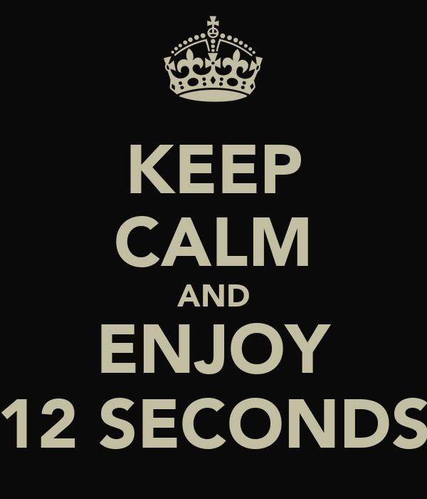 KEEP CALM AND ENJOY 12 SECONDS
