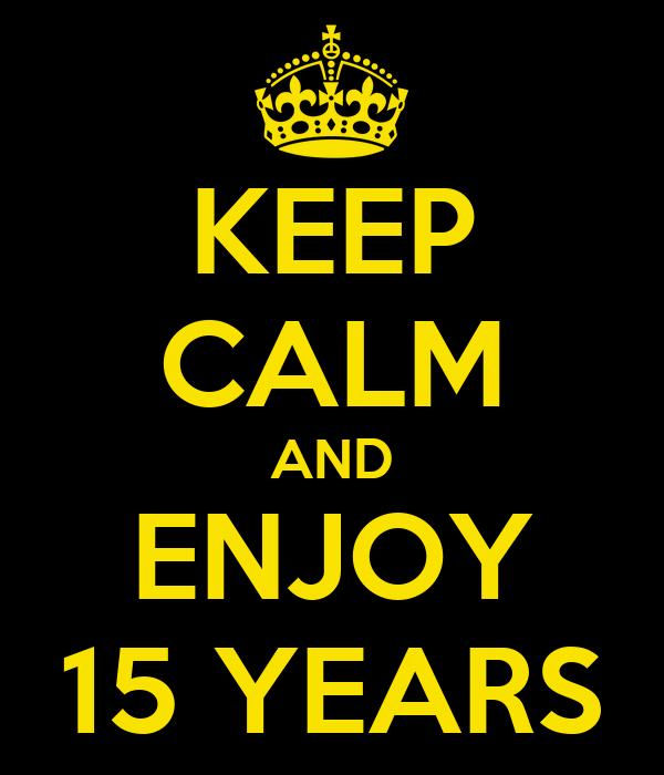 KEEP CALM AND ENJOY 15 YEARS