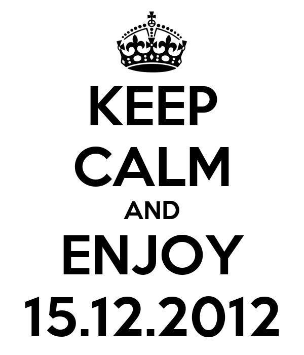 KEEP CALM AND ENJOY 15.12.2012