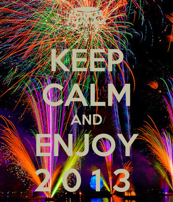 KEEP CALM AND ENJOY 2 0 1 3