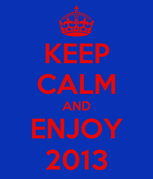 KEEP CALM AND ENJOY 2013
