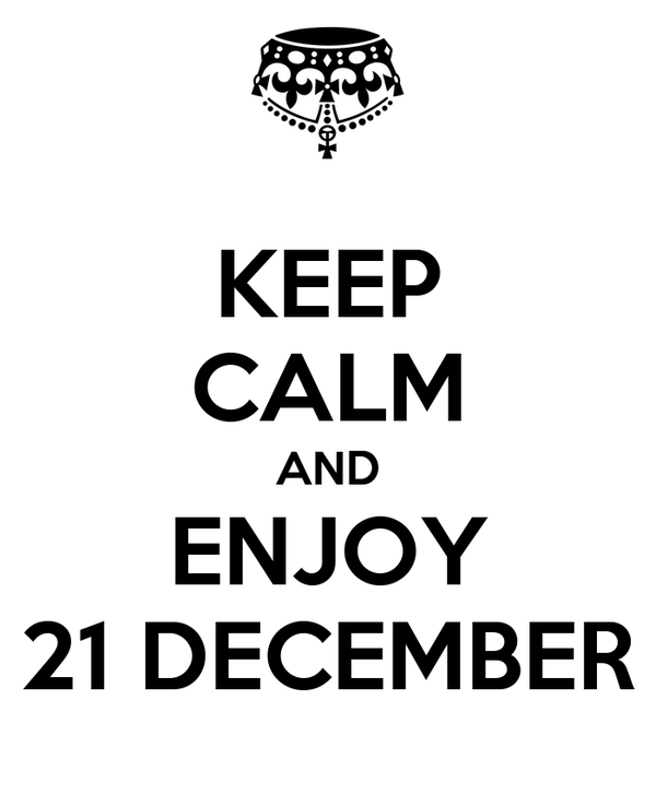 KEEP CALM AND ENJOY 21 DECEMBER
