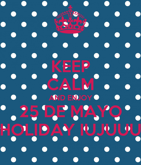 KEEP CALM AND ENJOY 25 DE MAYO HOLIDAY IUJUUU
