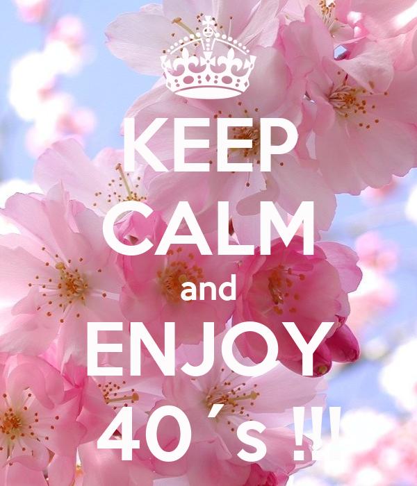 KEEP CALM and ENJOY  40´s !!!