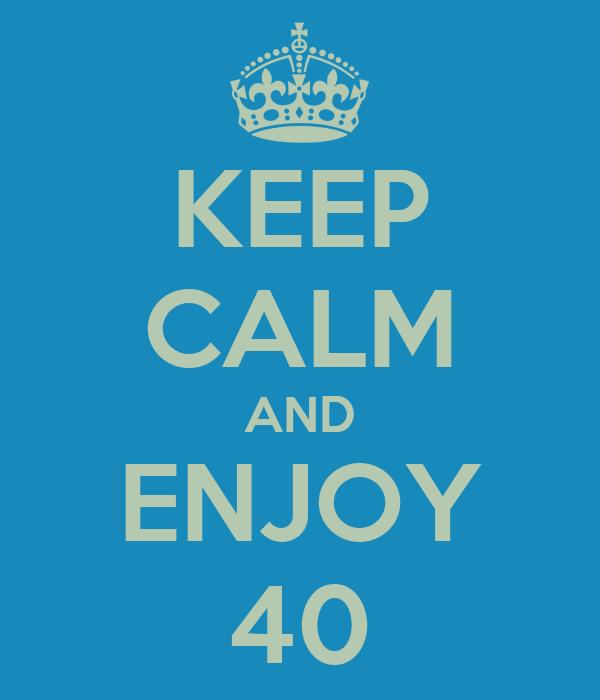 KEEP CALM AND ENJOY 40