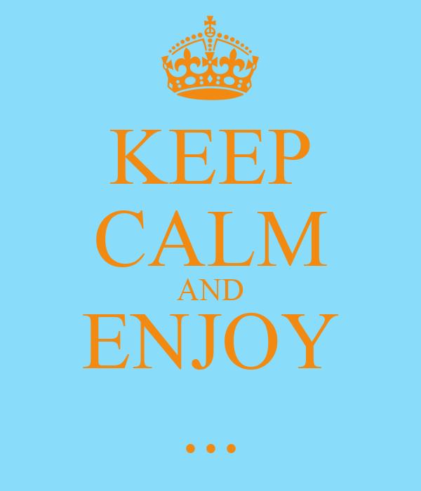 KEEP CALM AND ENJOY ...