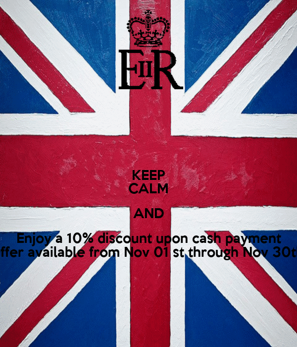 KEEP CALM AND Enjoy a 10% discount upon cash payment Offer available from Nov 01 st through Nov 30th