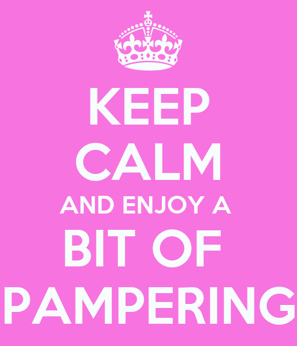 KEEP CALM AND ENJOY A  BIT OF  PAMPERING