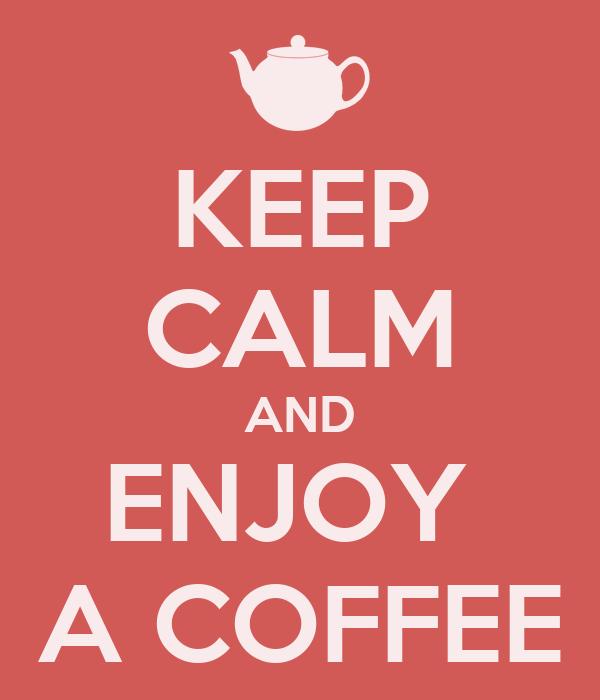 KEEP CALM AND ENJOY  A COFFEE