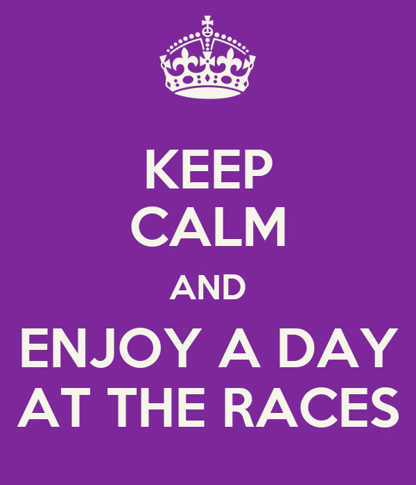 KEEP CALM AND ENJOY A DAY AT THE RACES