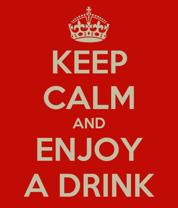 KEEP CALM AND ENJOY A DRINK