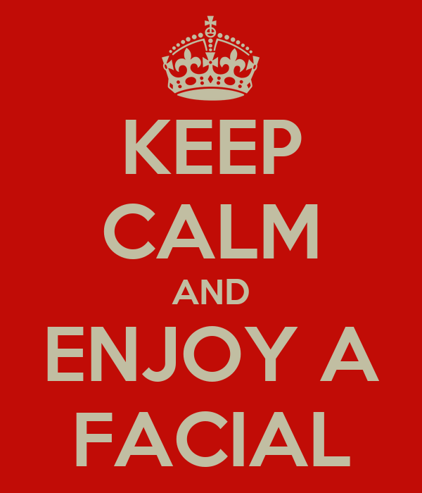 KEEP CALM AND ENJOY A FACIAL