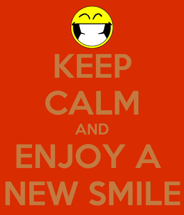 KEEP CALM AND ENJOY A  NEW SMILE