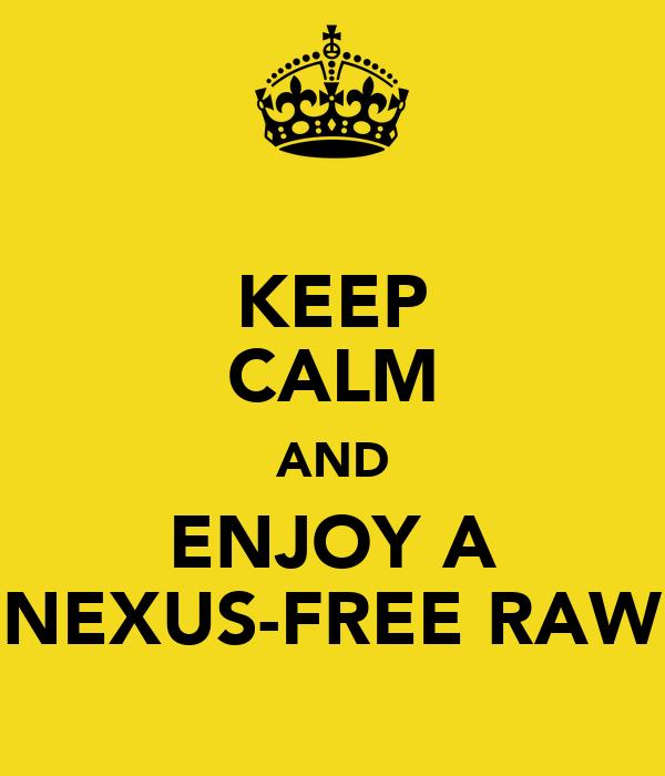KEEP CALM AND ENJOY A NEXUS-FREE RAW