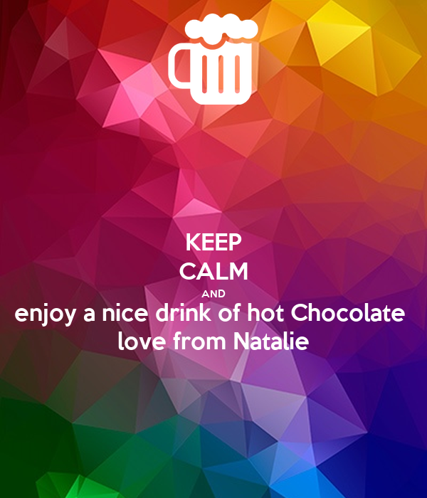 KEEP CALM AND enjoy a nice drink of hot Chocolate  love from Natalie