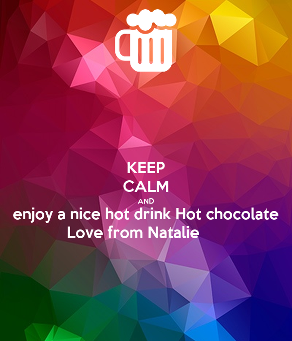 KEEP CALM AND enjoy a nice hot drink Hot chocolate  Love from Natalie