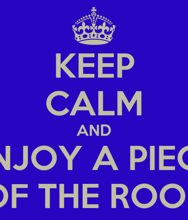 KEEP CALM AND ENJOY A PIECE OF THE ROOB