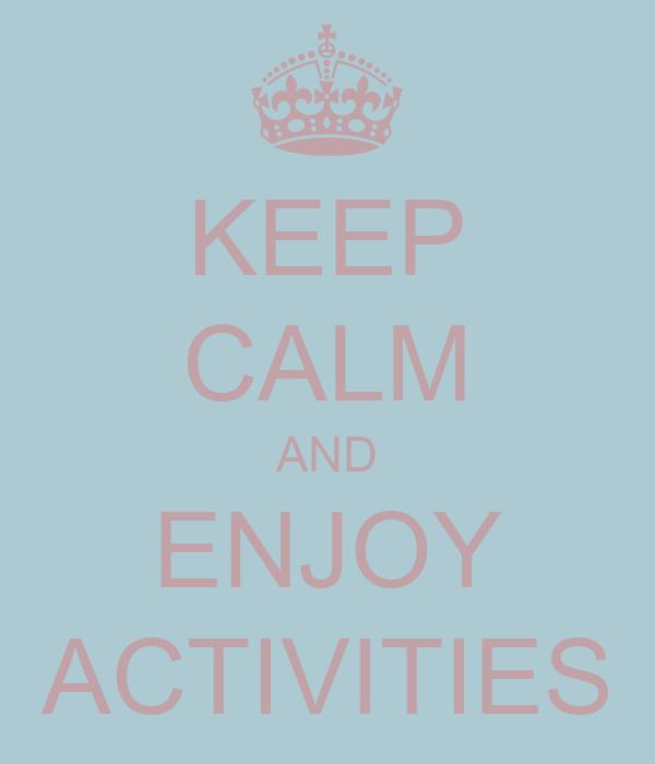 KEEP CALM AND ENJOY ACTIVITIES