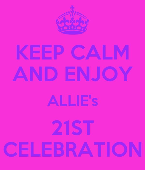 KEEP CALM AND ENJOY ALLIE's 21ST CELEBRATION