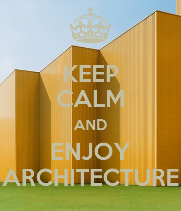 KEEP CALM AND ENJOY ARCHITECTURE
