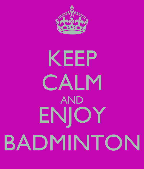 KEEP CALM AND ENJOY BADMINTON