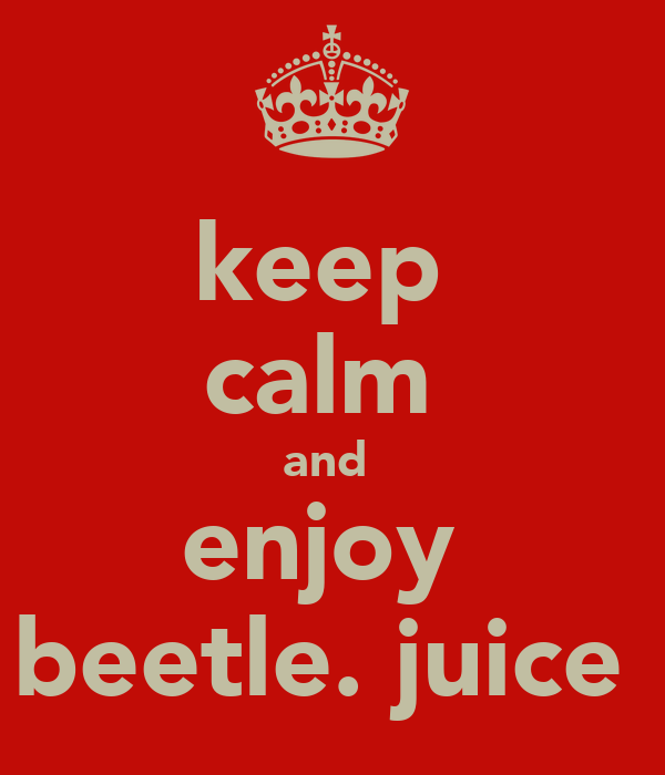 keep  calm  and  enjoy  beetle. juice