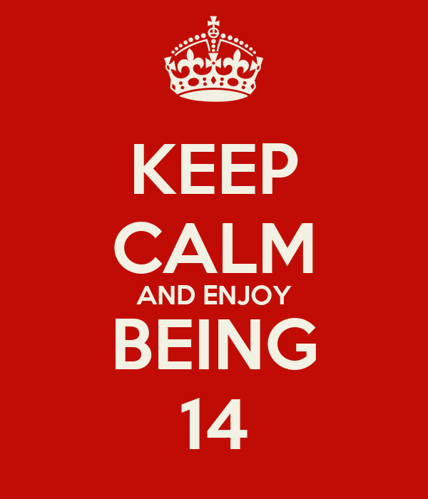 KEEP CALM AND ENJOY BEING 14